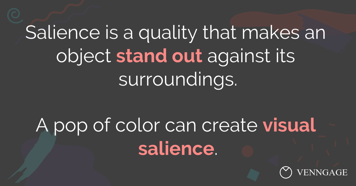 Salience is a quality that makes an object stand out against its surroundings. A pop of color can create visual salience.