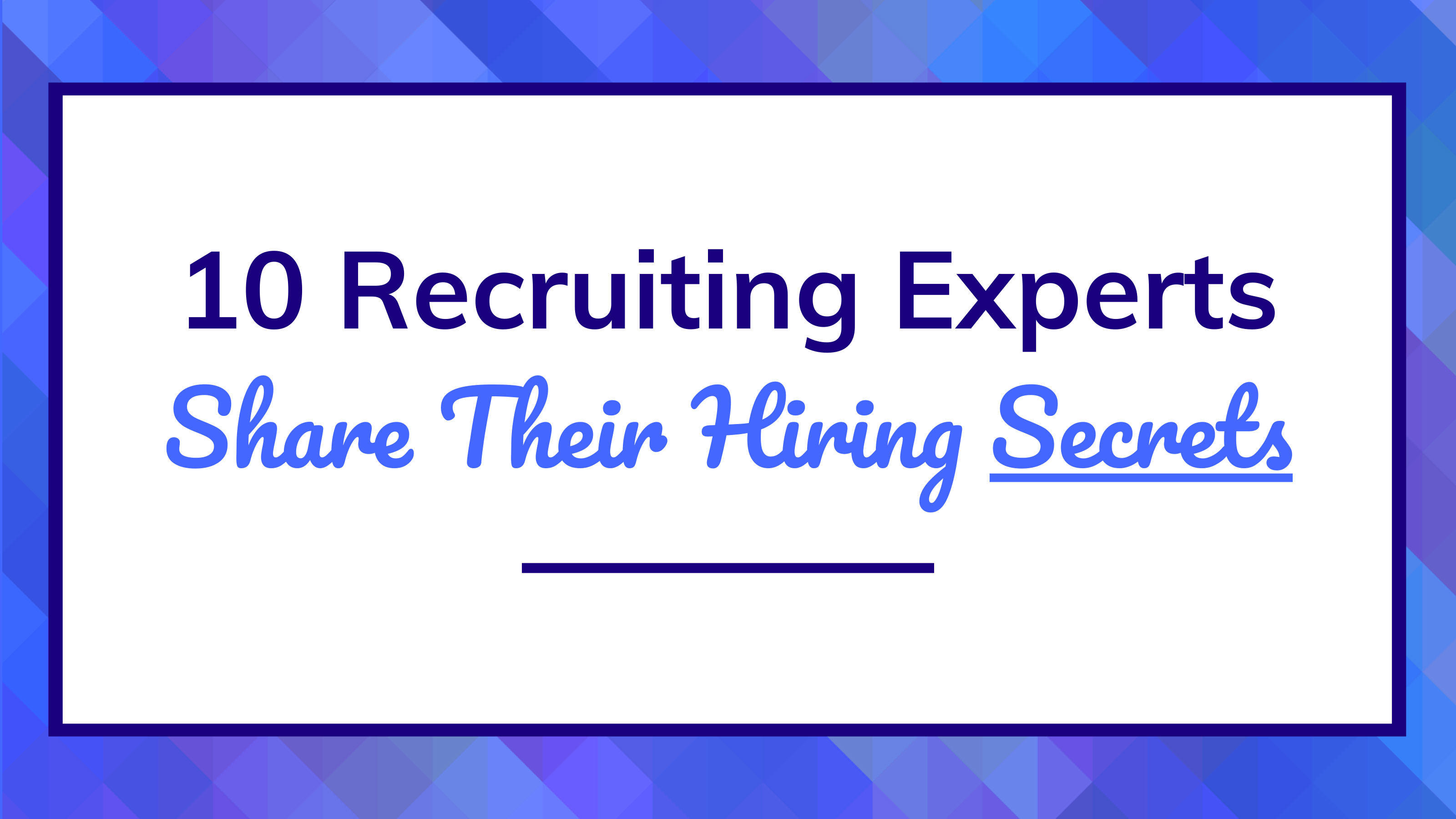 10 Hiring Experts Share Their Recruiting Tips